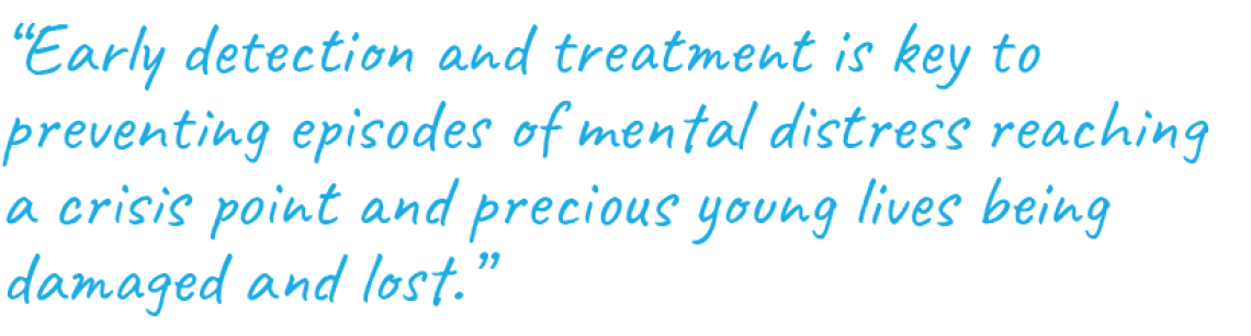 """""""Early detection and treatment is key to preventing episodes of mental distress reaching a crisis point and precious young lives being damaged and lost."""""""