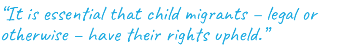 """""""It is essential that child migrants – legal or otherwise – have their rights upheld."""""""