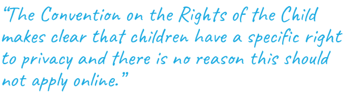 """The Convention on the Rights of the Child makes clear that children have a specific right to privacy and there is no reason this should not apply online."""