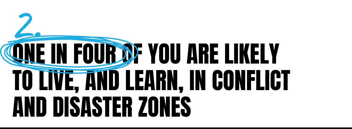 One in four of you are likely to live, and learn, in conflict and disaster zones.