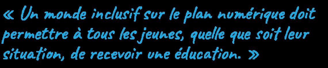 Un monde inclusif sur le plan numérique doit permettre à tous les jeunes, quelle que soit leur situation, de recevoir une éducation