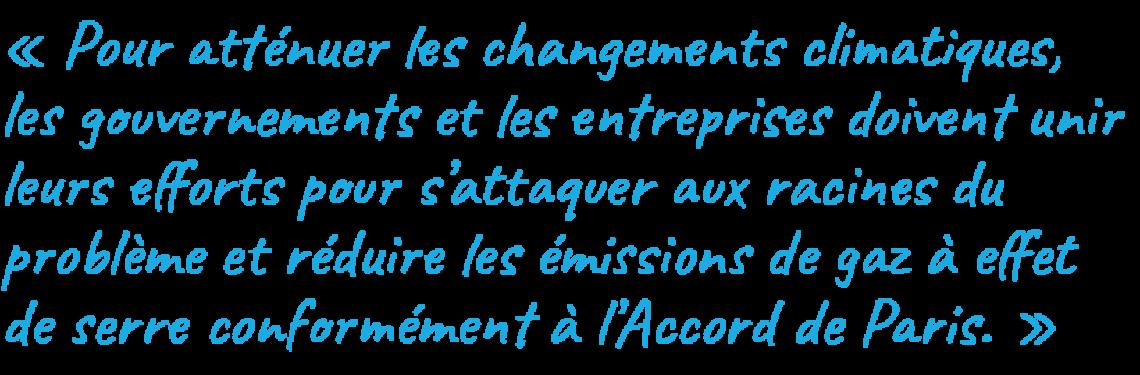 Pour atténuer les changements climatiques, les gouvernements et les entreprises doivent unir leurs efforts pour s'attaquer aux racines du problème et réduire les émissions de gaz à effet de serre conformément à l'Accord de Paris